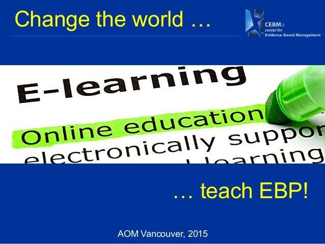 Change the world … … teach EBP! AOM Vancouver, 2015