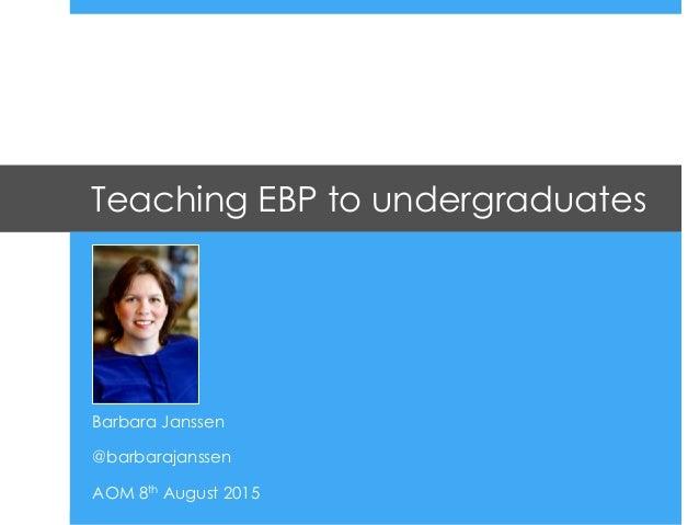 Teaching EBP to undergraduates Barbara Janssen @barbarajanssen AOM 8th August 2015
