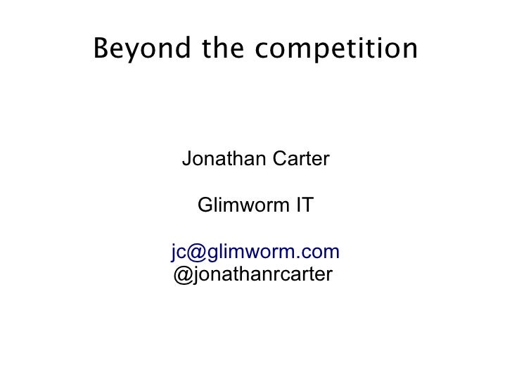 Beyond the competition      Jonathan Carter       Glimworm IT     jc@glimworm.com     @jonathanrcarter