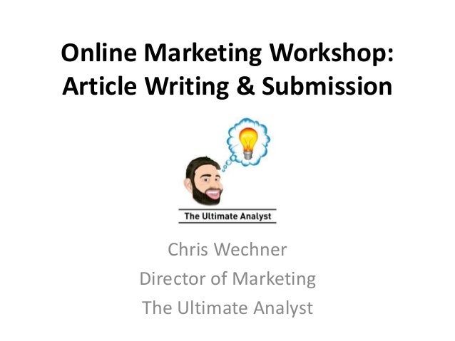 Online Marketing Workshop:  Article Writing & Submission  Chris Wechner  Director of Marketing  The Ultimate Analyst
