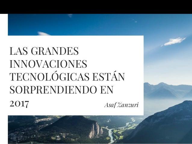 LAS GRANDES INNOVACIONES TECNOLÓGICAS ESTÁN SORPRENDIENDO EN 2017 Asaf Zanzuri