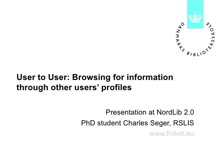 User to User: Browsing for information through other users' profiles Presentation at NordLib 2.0 PhD student Charles Seger...