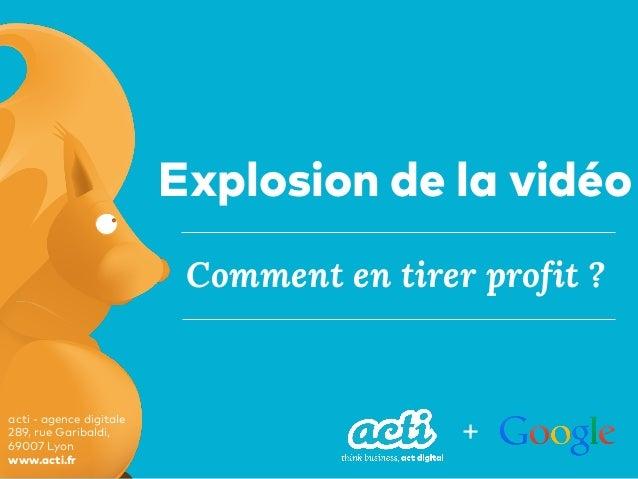 acti - agence digitale 289, rue Garibaldi, 69007 Lyon www.acti.fr Comment en tirer profit ? Explosion de la vidéo +