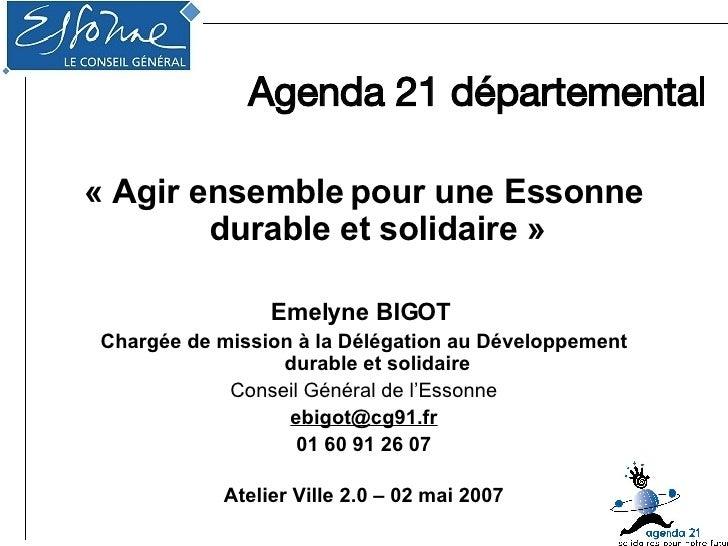 Agenda 21 départemental <ul><li>« Agir ensemble   pour une Essonne durable et solidaire » </li></ul><ul><li>Emelyne BIGOT ...
