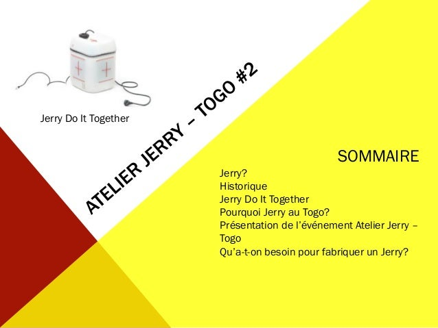 Jerry Do It Together SOMMAIRE Jerry? Historique Jerry Do It Together Pourquoi Jerry au Togo? Présentation de l'événement A...