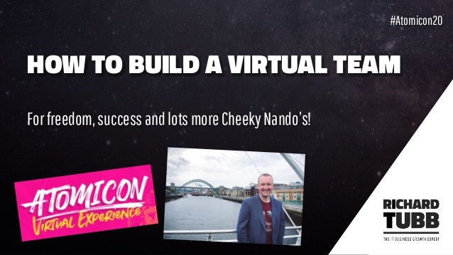 HOW TO BUILD A VIRTUAL TEAM Forfreedom,successandlotsmoreCheekyNando's! #Atomicon20