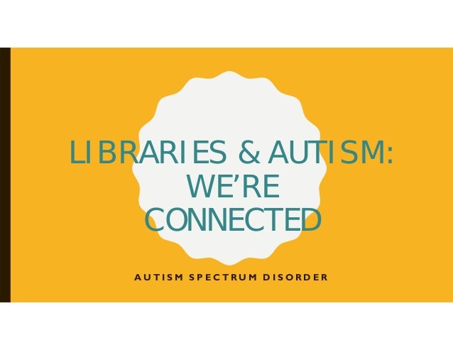 LIBRARIES & AUTISM: WE'RE CONNECTED A U T I S M S P E C T R U M D I S O R D E R