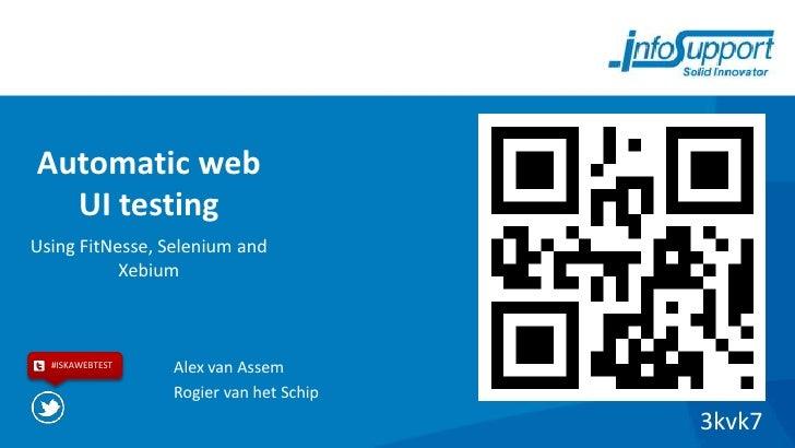 Automatic web  UI testingUsing FitNesse, Selenium and           Xebium  #ISKAWEBTEST   Alex van Assem                 Rogi...