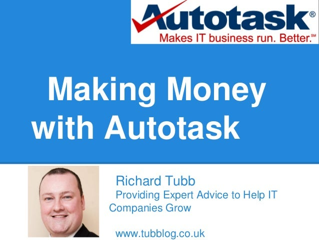 Making Moneywith AutotaskRichard TubbProviding Expert Advice to Help ITCompanies Growwww.tubblog.co.uk