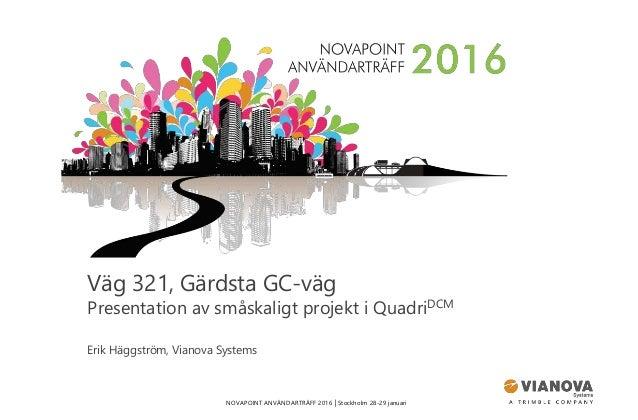 NOVAPOINT ANVÄNDARTRÄFF 2016 │Stockholm 28-29 januari Väg 321, Gärdsta GC-väg Presentation av småskaligt projekt i QuadriD...