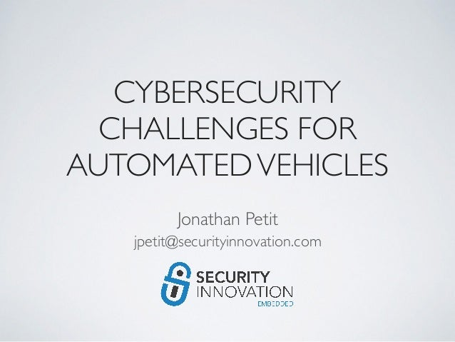 CYBERSECURITY CHALLENGES FOR AUTOMATEDVEHICLES Jonathan Petit jpetit@securityinnovation.com