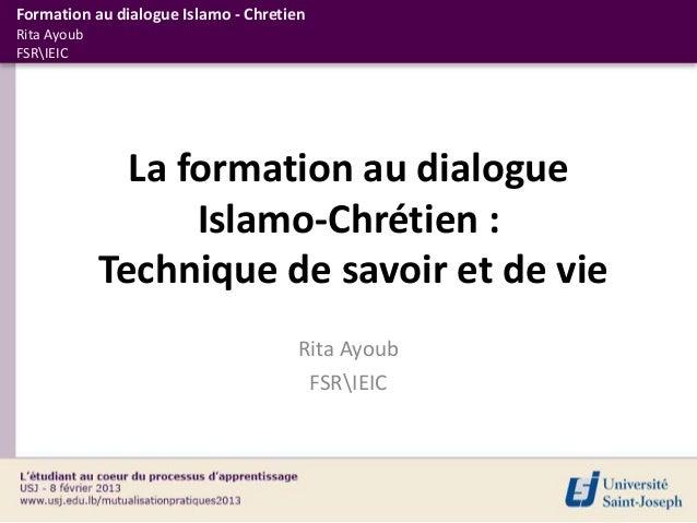 Formation au dialogue Islamo - ChretienRita AyoubFSRIEIC               La formation au dialogue                   Islamo-C...