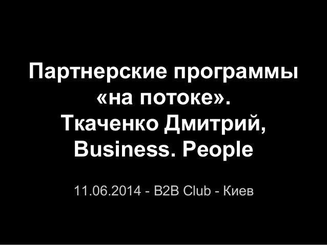 Партнерские программы «на потоке». Ткаченко Дмитрий, Business. People 11.06.2014 - B2B Club - Киев