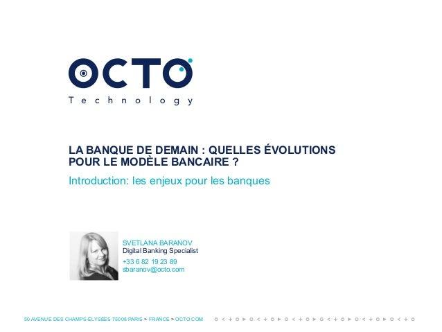 50 AVENUE DES CHAMPS-ÉLYSÉES 75008 PARIS > FRANCE > OCTO.COM LA BANQUE DE DEMAIN: QUELLES ÉVOLUTIONS POUR LE MODÈLE BANCA...