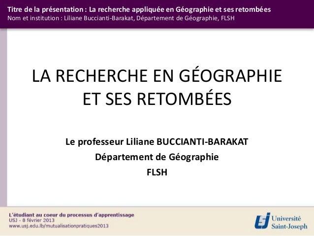 Titre de la présentation : La recherche appliquée en Géographie et ses retombéesNom et institution : Liliane Buccianti-Bar...