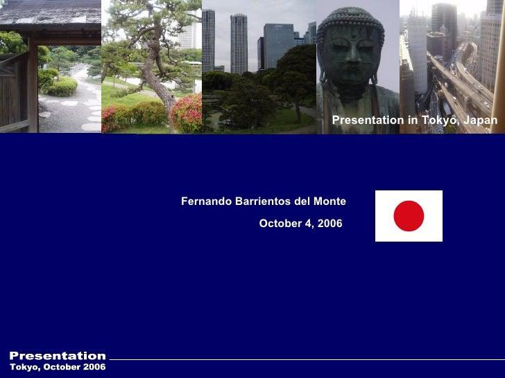 Tokyo, October 2006 Presentation Fernando Barrientos del Monte  October 4, 2006 Presentation in Tokyo, Japan
