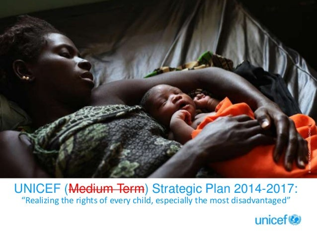 "UNICEF (Medium Term) Strategic Plan 2014-2017: ""Realizing the rights of every child, especially the most disadvantaged""  ©..."