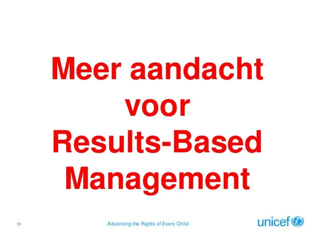 Meer aandacht voor Results-Based Management 10  Advancing the Rights of Every Child