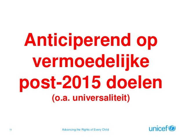 Anticiperend op vermoedelijke post-2015 doelen (o.a. universaliteit)  11  Advancing the Rights of Every Child