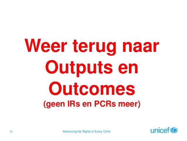 Weer terug naar Outputs en Outcomes (geen IRs en PCRs meer)  12  Advancing the Rights of Every Child