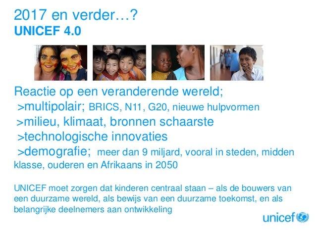 2017 en verder…? UNICEF 4.0  Reactie op een veranderende wereld; >multipolair; BRICS, N11, G20, nieuwe hulpvormen >milieu,...