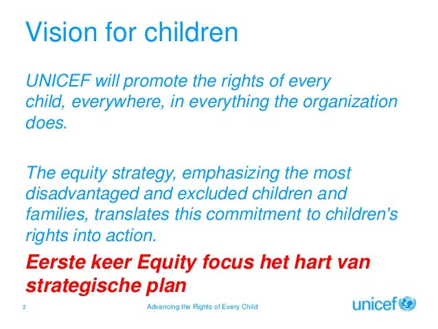 Vision for children UNICEF will promote the rights of every child, everywhere, in everything the organization does. The eq...