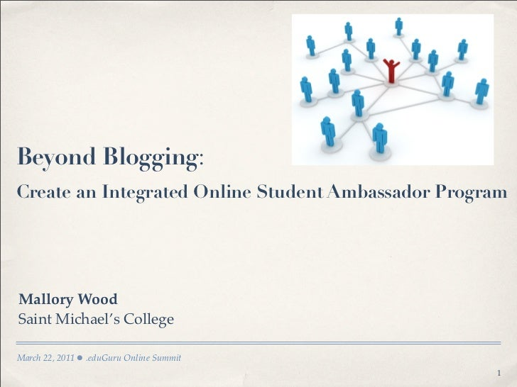 Beyond Blogging:Create an Integrated Online Student Ambassador ProgramMallory WoodSaint Michael's CollegeMarch 22, 2011   ...