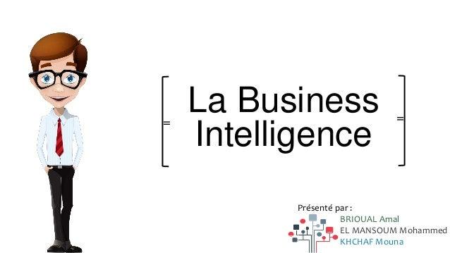 La Business Intelligence = = Présenté par : BRIOUAL Amal EL MANSOUM Mohammed KHCHAF Mouna