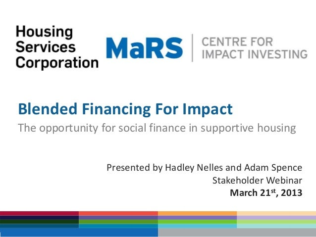 Blended Financing For ImpactThe opportunity for social finance in supportive housing                 Presented by Hadley N...