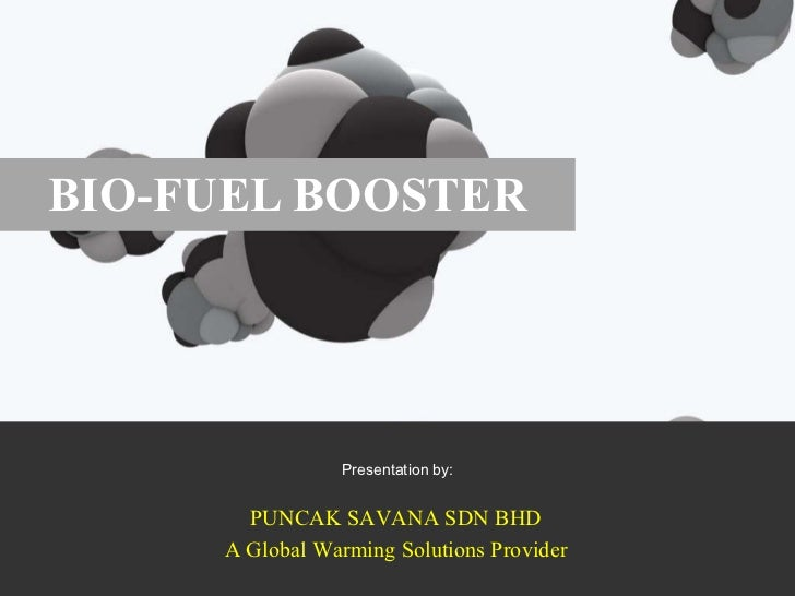 BIO-FUEL BOOSTER Presentation by: 2011 AN PUNCAK SAVANA SDN BHD A Global Warming Solutions Provider