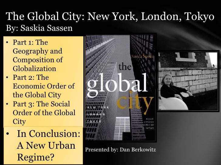 The Global City: New York, London, TokyoBy: Saskia Sassen• Part 1: The  Geography and  Composition of  Globalization• Part...