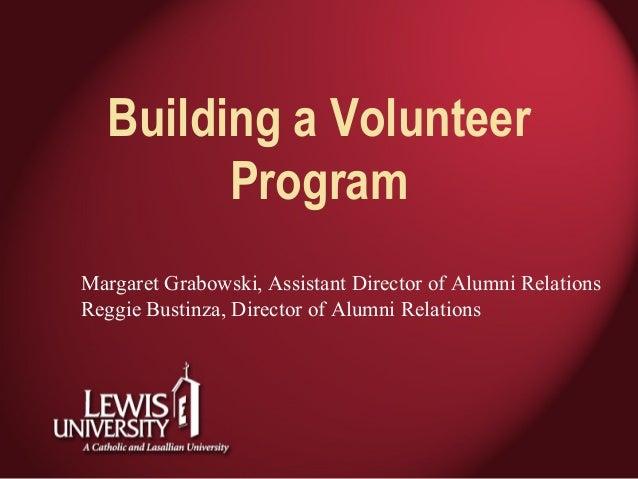 Building a Volunteer Program Margaret Grabowski, Assistant Director of Alumni Relations Reggie Bustinza, Director of Alumn...