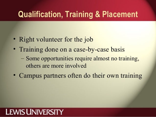 Qualification, Training & Placement • Right volunteer for the job • Training done on a case-by-case basis – Some opportuni...