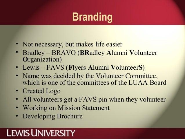Branding • Not necessary, but makes life easier • Bradley – BRAVO (BRadley Alumni Volunteer Organization) • Lewis – FAVS (...