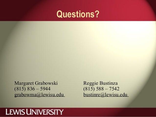 Questions? Margaret Grabowski (815) 836 – 5944 grabowma@lewisu.edu Reggie Bustinza (815) 588 – 7542 bustinre@lewisu.edu
