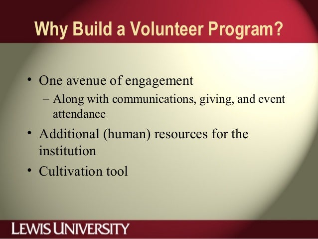 Why Build a Volunteer Program? • One avenue of engagement – Along with communications, giving, and event attendance • Addi...