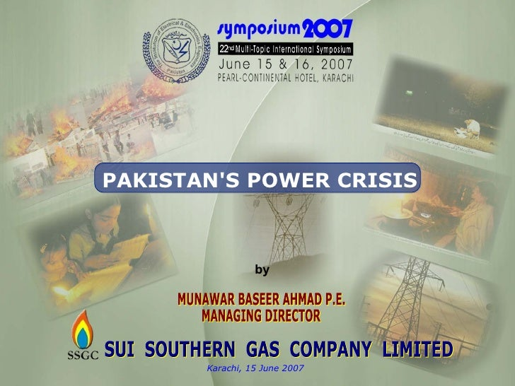 SUI  SOUTHERN  GAS  COMPANY  LIMITED Karachi, 15 June 2007 PAKISTAN'S POWER CRISIS MUNAWAR BASEER AHMAD P.E. MANAGING DIRE...