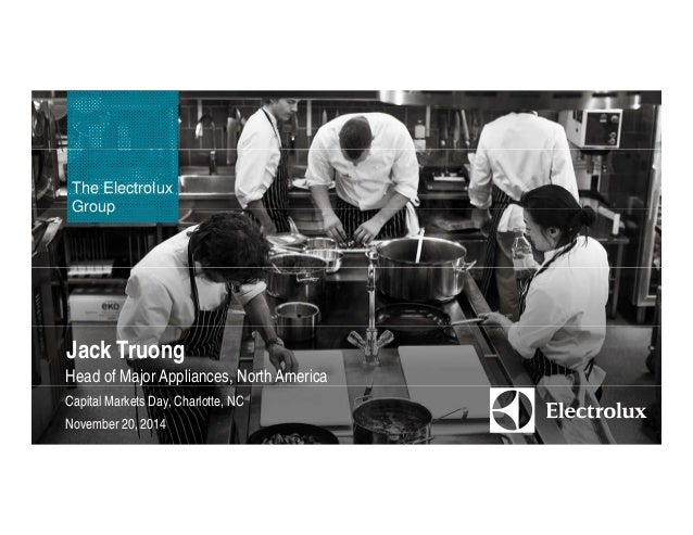 The Electrolux  Group  Jack Truong  Head of Major Appliances, North America  Capital Markets Day, Charlotte, NC  November ...