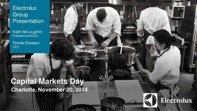 The Electrolux  Group  Capital Markets Day  Charlotte, November 20, 2014  Electrolux  Group  Presentation  Keith McLoughli...
