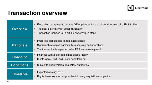 Transaction overview  48  Overview  • Electrolux has agreed to acquire GE Appliances for a cash consideration of USD 3.3 b...