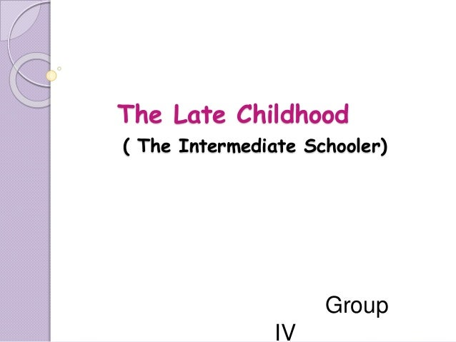 The Late Childhood ( The Intermediate Schooler) Group IV