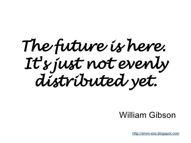 The future is here.  It's just not evenly distributed yet. William Gibson