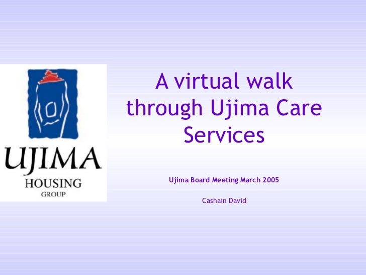 A virtual walkthrough Ujima Care      Services   Ujima Board Meeting March 2005            Cashain David