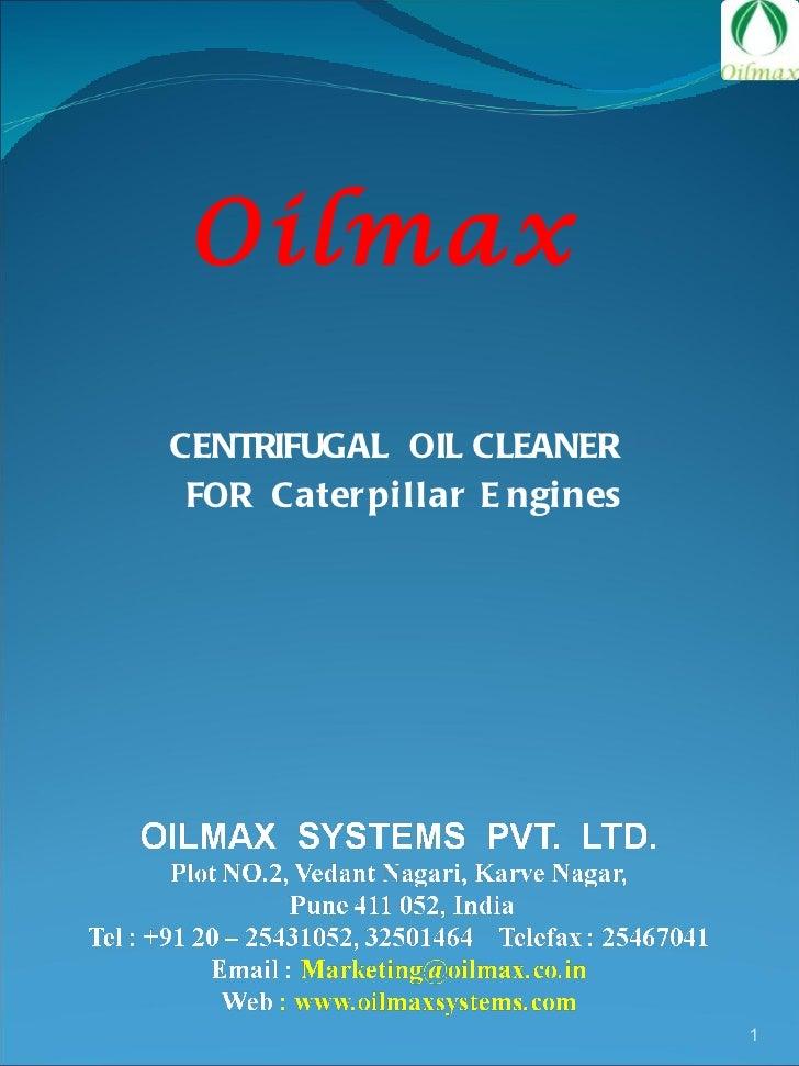 <ul><li>CENTRIFUGAL  OIL CLEANER  </li></ul><ul><li>FOR  Caterpillar Engines </li></ul>Oilmax
