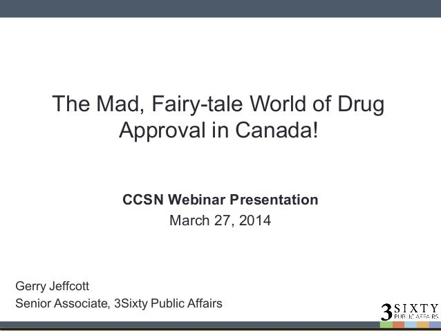 The Mad, Fairy-tale World of Drug Approval in Canada! CCSN Webinar Presentation March 27, 2014 Gerry Jeffcott Senior Assoc...