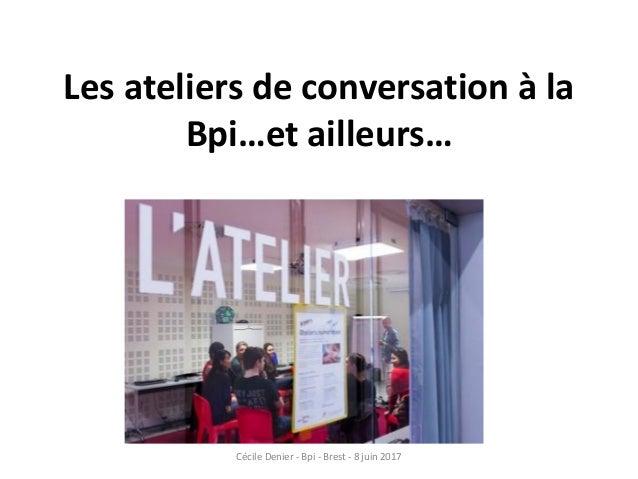 Les ateliers de conversation à la Bpi…et ailleurs… Cécile Denier - Bpi - Brest - 8 juin 2017