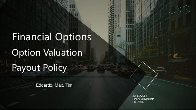 Financial Options Edoardo, Max, Tim 20/11/2017 Financial Markets EBC2006 Option Valuation Payout Policy