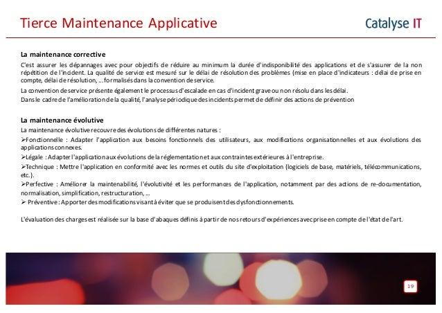 Catalyse IT 19 La maintenance corrective C'est assurer les dépannages avec pour objectifs de réduire au minimum la durée d...