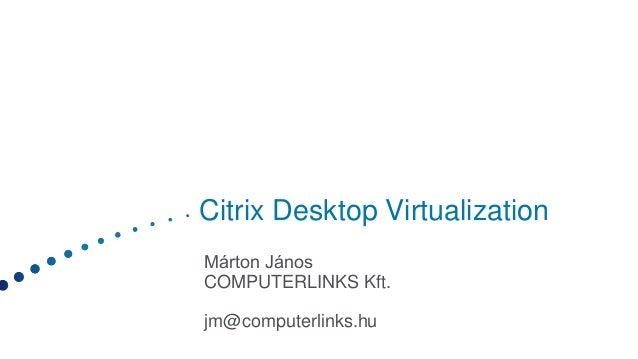 Citrix Desktop Virtualization Márton János COMPUTERLINKS Kft. jm@computerlinks.hu