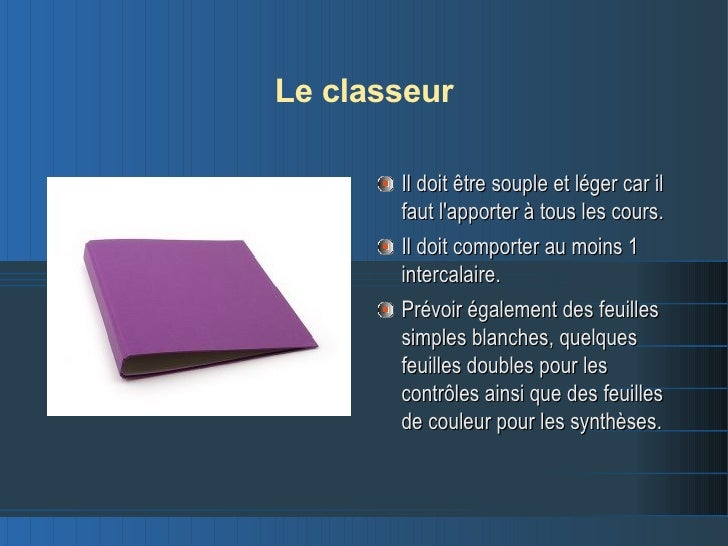 Le classeur <ul><li>Il doit être souple et léger car il faut l'apporter à tous les cours. </li></ul><ul><li>Il doit compor...